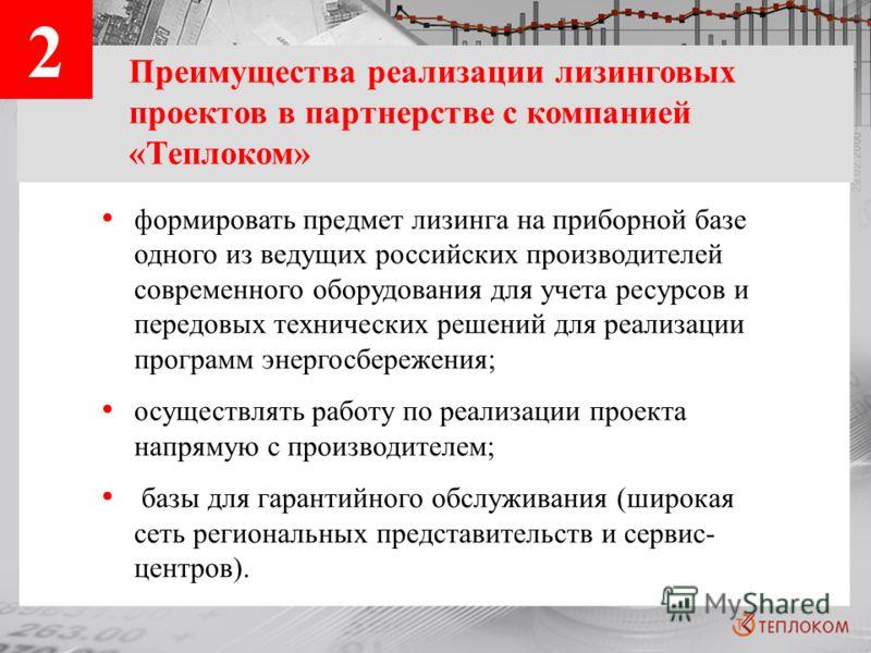 2 Преимущества реализации лизинговых проектов в партнерстве с компанией «Теплоком» формировать предмет лизинга на приборной базе одного из ведущих российских производителей современного оборудования для учета ресурсов и передовых технических решений
