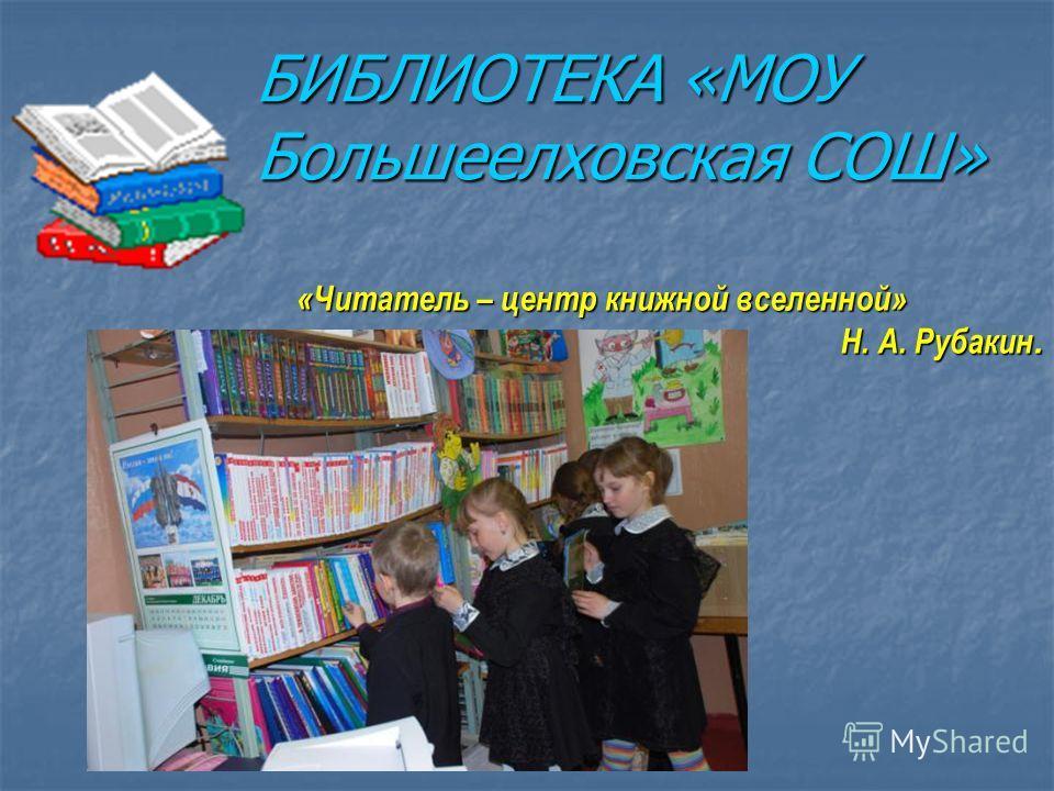 БИБЛИОТЕКА «МОУ Большеелховская СОШ» «Читатель – центр книжной вселенной» Н. А. Рубакин.