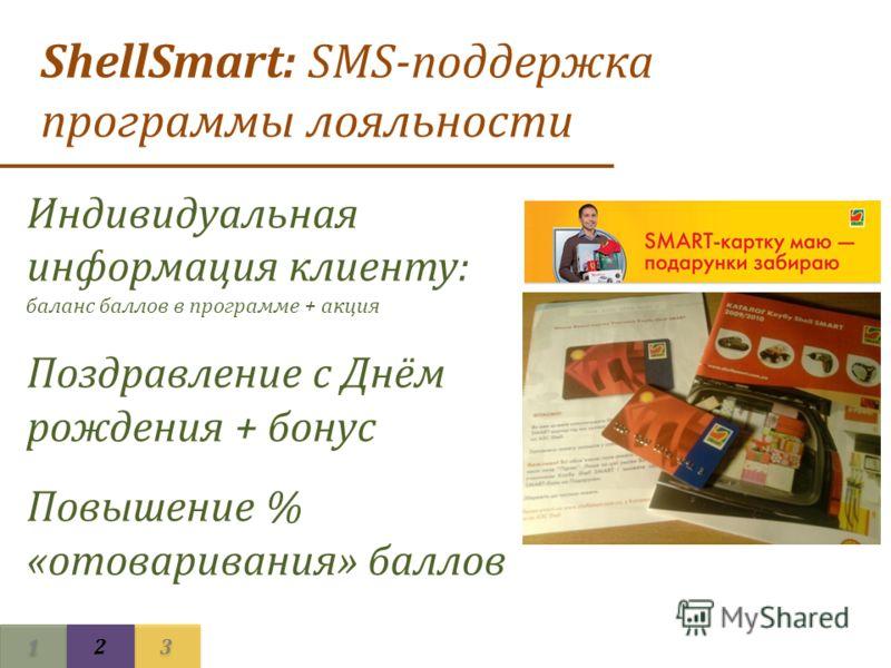 1 1 3 3 2 2 ShellSmart: SMS-поддержка программы лояльности Индивидуальная информация клиенту: баланс баллов в программе + акция Поздравление с Днём рождения + бонус Повышение % «отоваривания» баллов