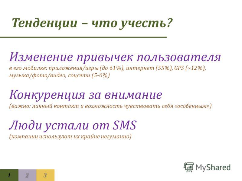 Тенденции – что учесть? 1 1 2 2 3 3 Изменение привычек пользователя в его мобилке: приложения/игры (до 61%), интернет (55%), GPS (~12%), музыка/фото/видео, соцсети (5-6%) Конкуренция за внимание (важно: личный контакт и возможность чувствовать себя «