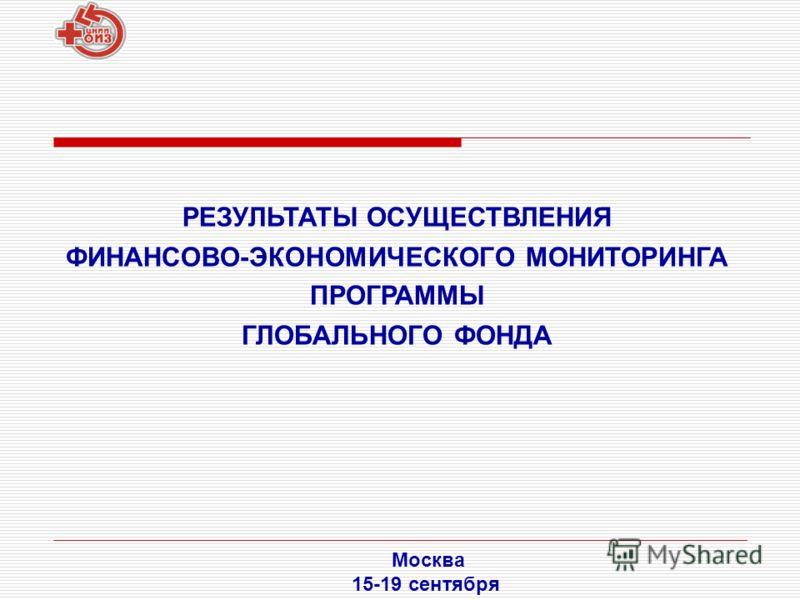 РЕЗУЛЬТАТЫ ОСУЩЕСТВЛЕНИЯ ФИНАНСОВО-ЭКОНОМИЧЕСКОГО МОНИТОРИНГА ПРОГРАММЫ ГЛОБАЛЬНОГО ФОНДА Москва 15-19 сентября