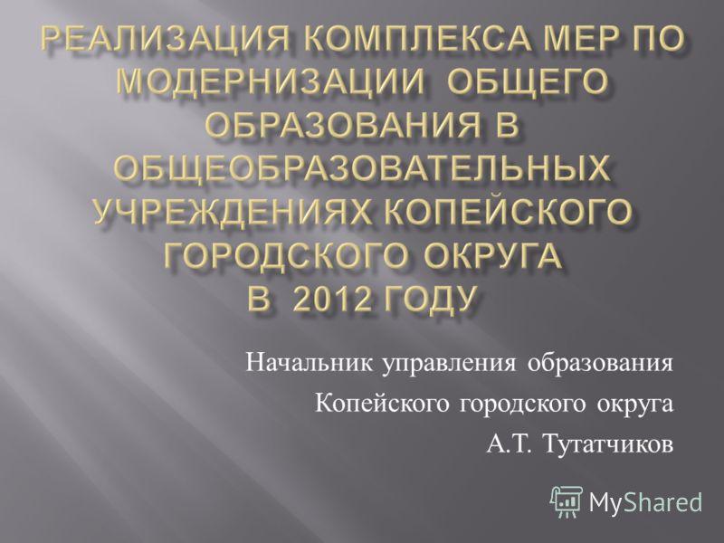 Начальник управления образования Копейского городского округа А. Т. Тутатчиков