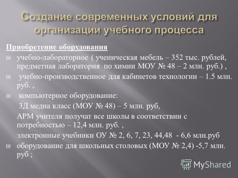 Приобретение оборудования учебно - лабораторное ( ученическая мебель – 352 тыс. рублей, предметная лаборатория по химии МОУ 48 – 2 млн. руб.), учебно - производственное для кабинетов технологии – 1.5 млн. руб., компьютерное оборудование : 3 Д медиа к