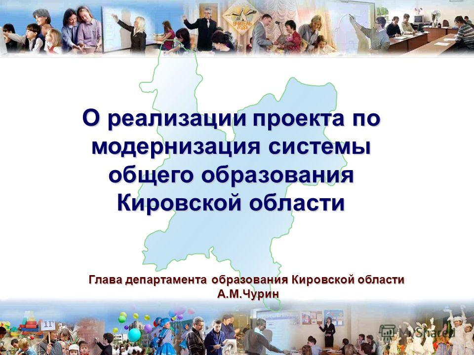 1 Глава департамента образования Кировской области А.М.Чурин А.М.Чурин О реализации проекта по модернизация системы общего образования Кировской области
