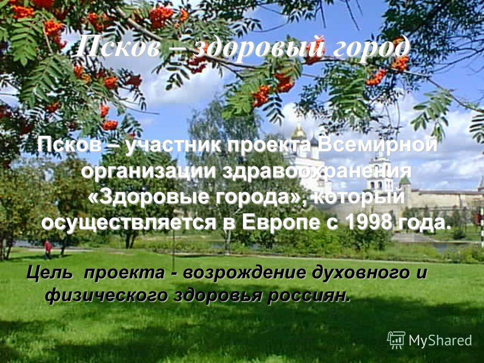 Псков – здоровый город Псков – участник проекта Всемирной организации здравоохранения «Здоровые города», который осуществляется в Европе с 1998 года. Цель проекта - возрождение духовного и физического здоровья россиян.