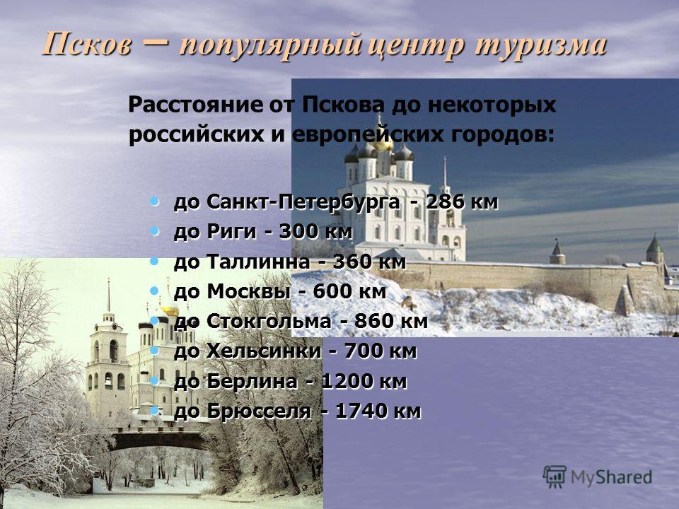 Псков – популярный центр туризма до Санкт-Петербурга - 286 км до Санкт-Петербурга - 286 км до Риги - 300 км до Риги - 300 км до Таллинна - 360 км до Таллинна - 360 км до Москвы - 600 км до Москвы - 600 км до Стокгольма - 860 км до Стокгольма - 860 км