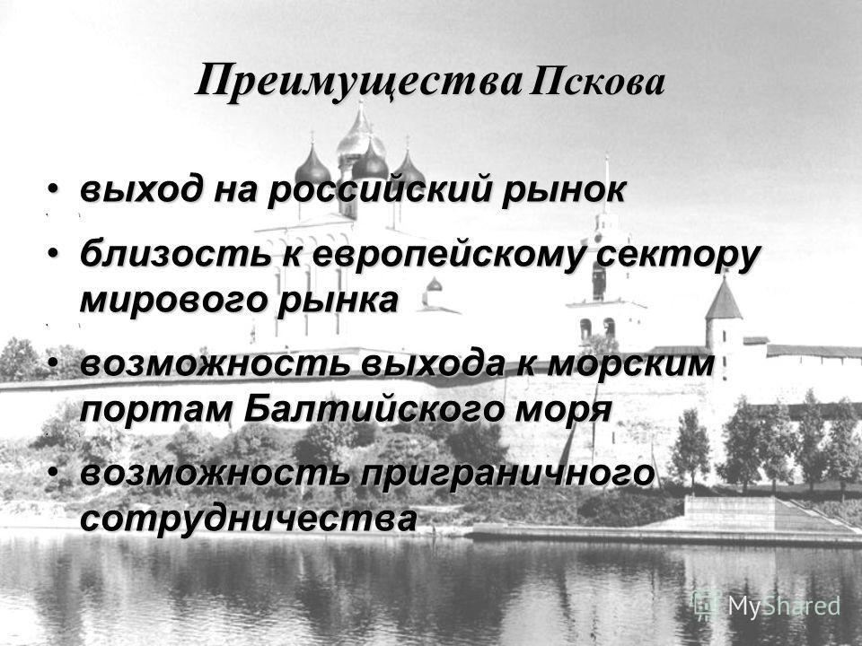 Преимущества Пскова выход на российский рыноквыход на российский рынок \ близость к европейскому сектору мирового рынкаблизость к европейскому сектору мирового рынка \ возможность выхода к морским портам Балтийского морявозможность выхода к морским п