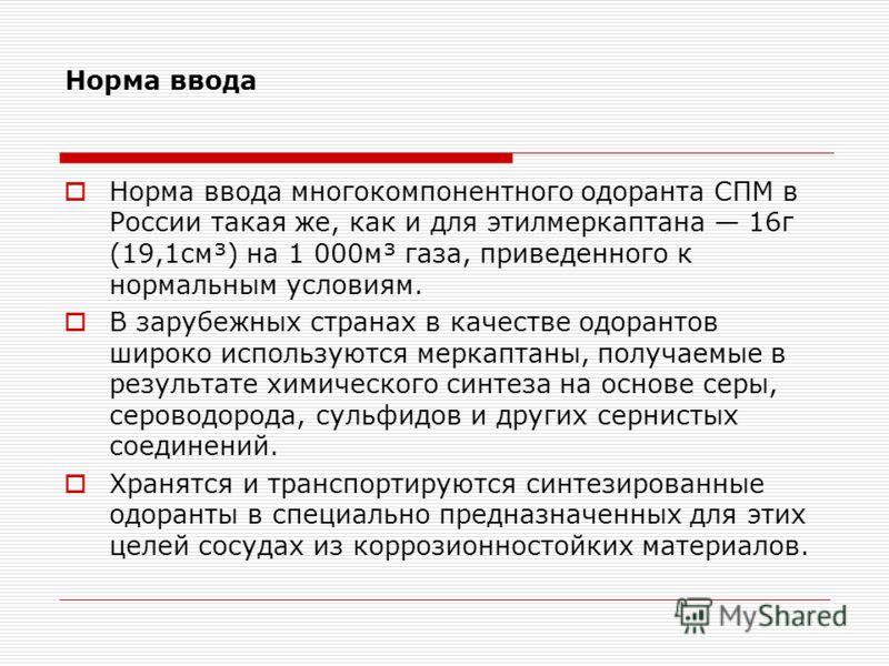 Норма ввода Норма ввода многокомпонентного одоранта СПМ в России такая же, как и для этилмеркаптана 16г (19,1см³) на 1 000м³ газа, приведенного к нормальным условиям. В зарубежных странах в качестве одорантов широко используются меркаптаны, получаемы