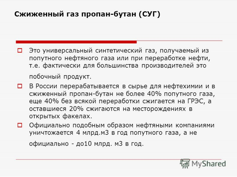 Сжиженный газ пропан-бутан (СУГ) Это универсальный синтетический газ, получаемый из попутного нефтяного газа или при переработке нефти, т.е. фактически для большинства производителей это побочный продукт. В России перерабатывается в сырье для нефтехи