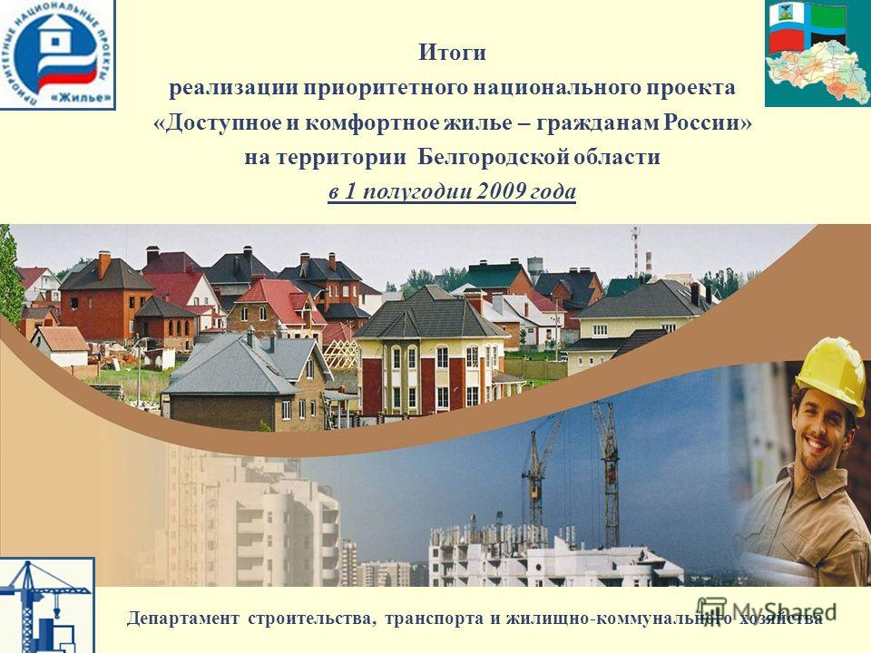 Итоги реализации приоритетного национального проекта «Доступное и комфортное жилье – гражданам России» на территории Белгородской области в 1 полугодии 2009 года Департамент строительства, транспорта и жилищно-коммунального хозяйства