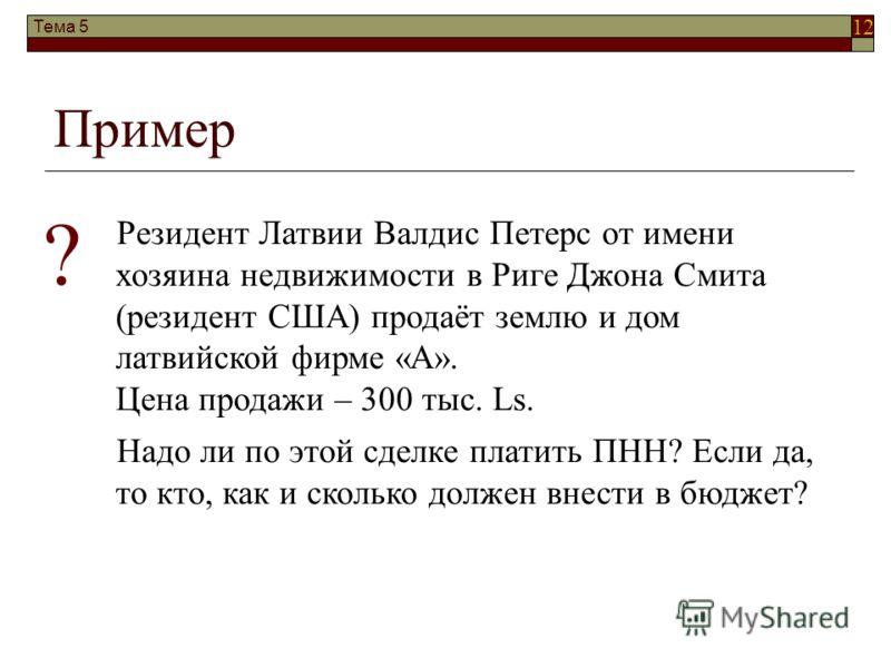 12 Тема 5 Пример Резидент Латвии Валдис Петерс от имени хозяина недвижимости в Риге Джона Смита (резидент США) продаёт землю и дом латвийской фирме «А». Цена продажи – 300 тыс. Ls. Надо ли по этой сделке платить ПНН? Если да, то кто, как и сколько до