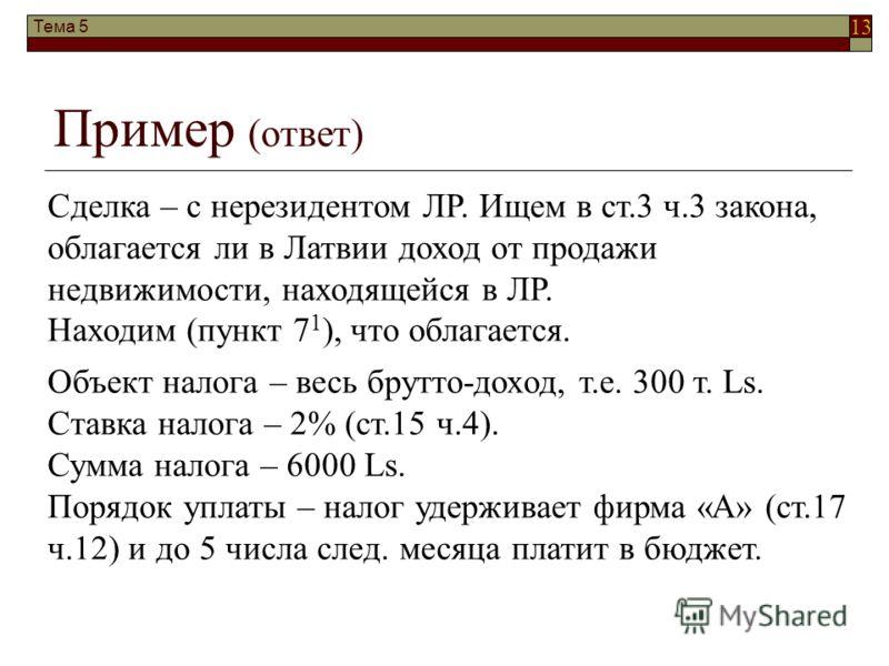 13 Тема 5 Пример (ответ) Сделка – с нерезидентом ЛР. Ищем в ст.3 ч.3 закона, облагается ли в Латвии доход от продажи недвижимости, находящейся в ЛР. Находим (пункт 7 1 ), что облагается. Объект налога – весь брутто-доход, т.е. 300 т. Ls. Ставка налог