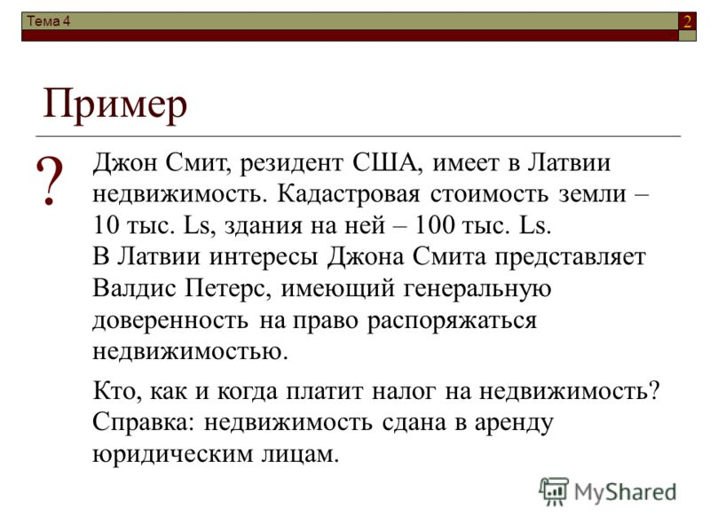 2 Пример Джон Смит, резидент США, имеет в Латвии недвижимость. Кадастровая стоимость земли – 10 тыс. Ls, здания на ней – 100 тыс. Ls. В Латвии интересы Джона Смита представляет Валдис Петерс, имеющий генеральную доверенность на право распоряжаться не