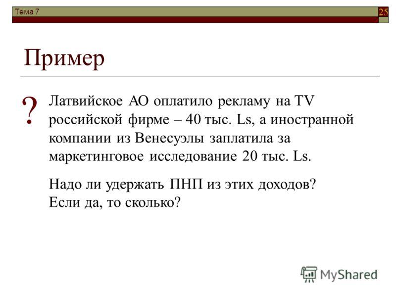 25 Тема 7 Пример Латвийское АО оплатило рекламу на TV российской фирме – 40 тыс. Ls, а иностранной компании из Венесуэлы заплатила за маркетинговое исследование 20 тыс. Ls. Надо ли удержать ПНП из этих доходов? Если да, то сколько? ?