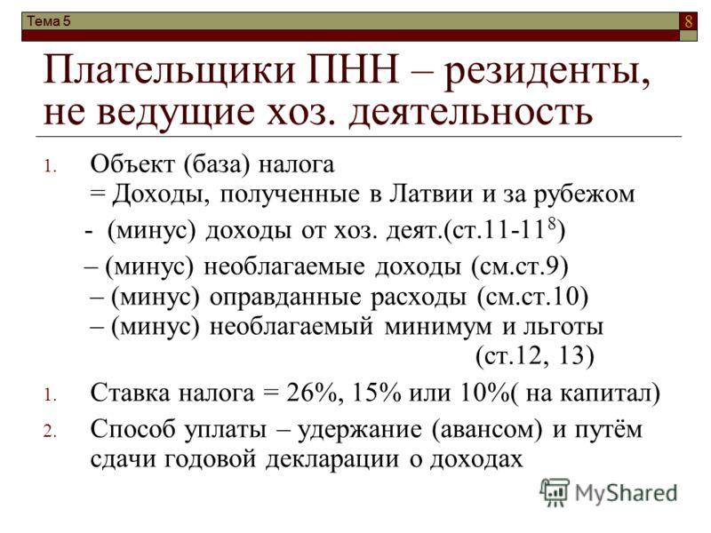 8 Тема 5 Плательщики ПНН – резиденты, не ведущие хоз. деятельность 1. Объект (база) налога = Доходы, полученные в Латвии и за рубежом - (минус) доходы от хоз. деят.(ст.11-11 8 ) – (минус) необлагаемые доходы (см.ст.9) – (минус) оправданные расходы (с