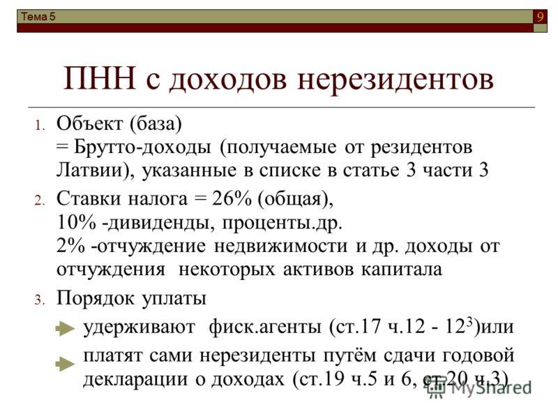 9 ПНН с доходов нерезидентов 1. Объект (база) = Брутто-доходы (получаемые от резидентов Латвии), указанные в списке в статье 3 части 3 2. Ставки налога = 26% (общая), 10% -дивиденды, проценты.др. 2% -отчуждение недвижимости и др. доходы от отчуждения