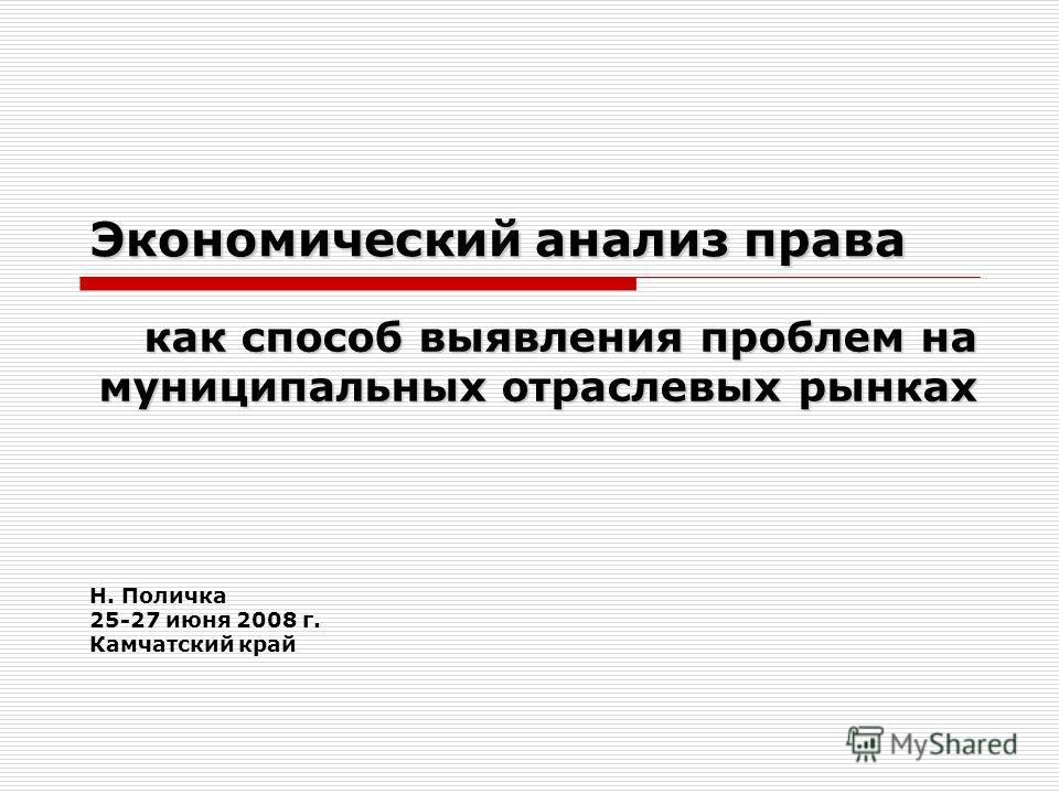 Экономический анализ права как способ выявления проблем на муниципальных отраслевых рынках Н. Поличка 25-27 июня 2008 г. Камчатский край