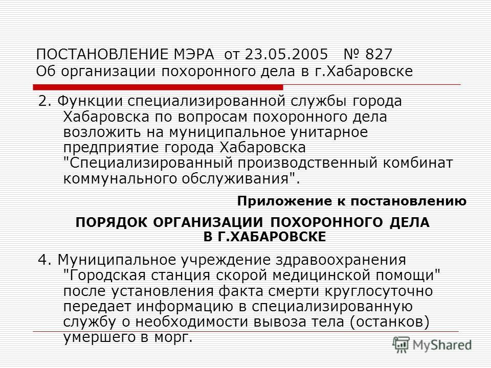 ПОСТАНОВЛЕНИЕ МЭРА от 23.05.2005 827 Об организации похоронного дела в г.Хабаровске 2. Функции специализированной службы города Хабаровска по вопросам похоронного дела возложить на муниципальное унитарное предприятие города Хабаровска