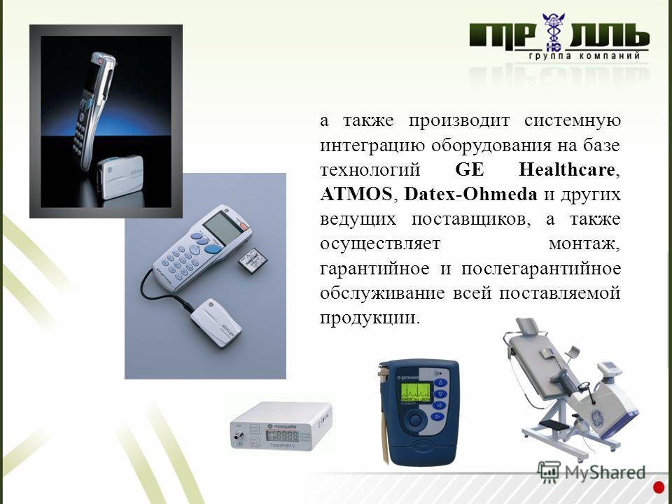 а также производит системную интеграцию оборудования на базе технологий GE Healthcare, ATMOS, Datex-Ohmeda и других ведущих поставщиков, а также осуществляет монтаж, гарантийное и послегарантийное обслуживание всей поставляемой продукции.