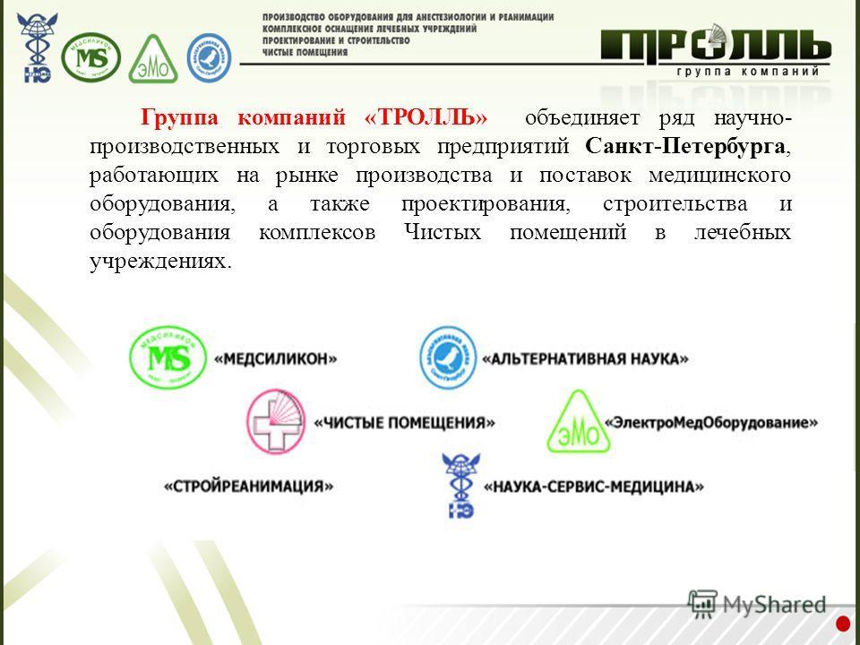 Группа компаний «ТРОЛЛЬ» объединяет ряд научно- производственных и торговых предприятий Санкт-Петербурга, работающих на рынке производства и поставок медицинского оборудования, а также проектирования, строительства и оборудования комплексов Чистых по