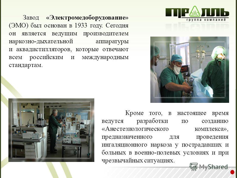 Завод «Электромедоборудование» (ЭМО) был основан в 1933 году. Сегодня он является ведущим производителем наркозно-дыхательной аппаратуры и аквадистилляторов, которые отвечают всем российским и международным стандартам. Кроме того, в настоящее время в