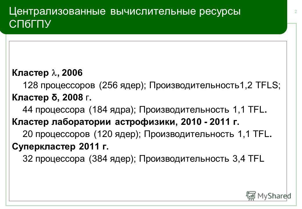 2 Централизованные вычислительные ресурсы СПбГПУ Кластер, 2006 128 процессоров (256 ядер); Производительность1,2 TFLS; Кластер δ, 2008 г. 44 процессора (184 ядра); Производительность 1,1 TFL. Кластер лаборатории астрофизики, 2010 - 2011 г. 20 процесс