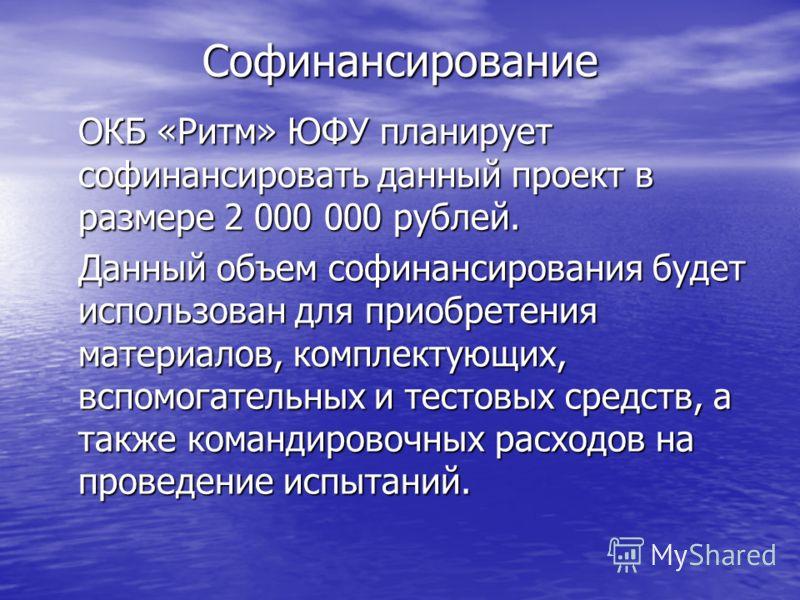 Софинансирование ОКБ «Ритм» ЮФУ планирует софинансировать данный проект в размере 2 000 000 рублей. Данный объем софинансирования будет использован для приобретения материалов, комплектующих, вспомогательных и тестовых средств, а также командировочны