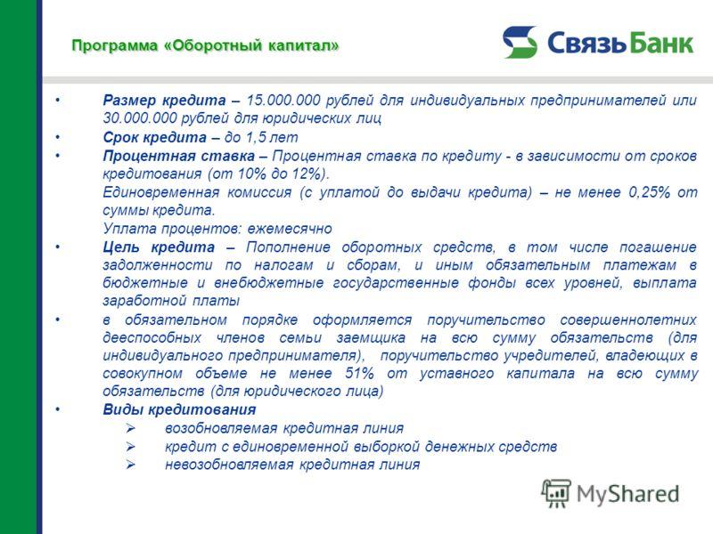 Программа «Оборотный капитал» Размер кредита – 15.000.000 рублей для индивидуальных предпринимателей или 30.000.000 рублей для юридических лиц Срок кредита – до 1,5 лет Процентная ставка – Процентная ставка по кредиту - в зависимости от сроков кредит