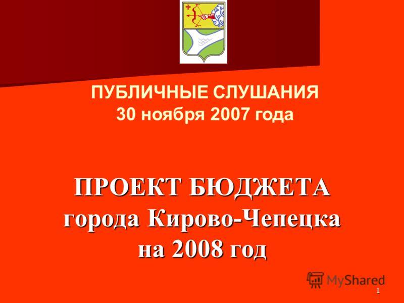 1 ПРОЕКТ БЮДЖЕТА города Кирово-Чепецка на 2008 год ПУБЛИЧНЫЕ СЛУШАНИЯ 30 ноября 2007 года