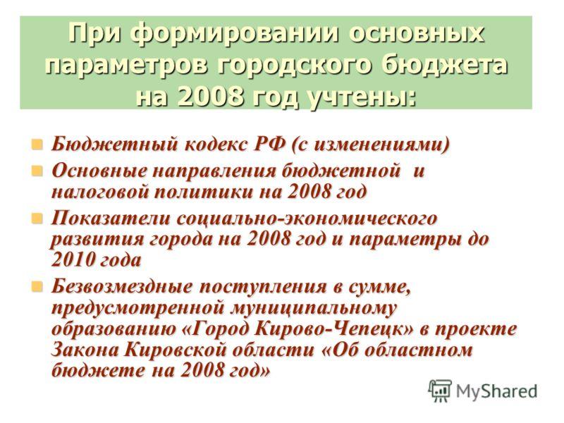 При формировании основных параметров городского бюджета на 2008 год учтены: Бюджетный кодекс РФ (с изменениями) Бюджетный кодекс РФ (с изменениями) Основные направления бюджетной и налоговой политики на 2008 год Основные направления бюджетной и налог