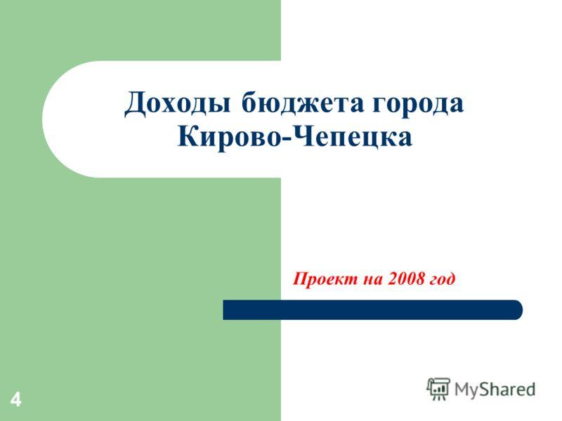 4 Доходы бюджета города Кирово-Чепецка Проект на 2008 год