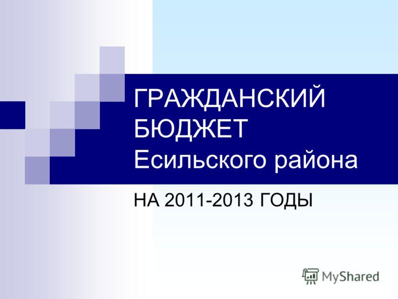 ГРАЖДАНСКИЙ БЮДЖЕТ Есильского района НА 2011-2013 ГОДЫ