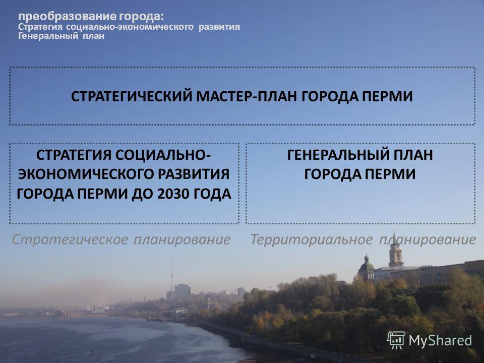 преобразование города: Стратегия социально-экономического развития Генеральный план Стратегическое планирование Территориальное планирование СТРАТЕГИЯ СОЦИАЛЬНО- ЭКОНОМИЧЕСКОГО РАЗВИТИЯ ГОРОДА ПЕРМИ ДО 2030 ГОДА ГЕНЕРАЛЬНЫЙ ПЛАН ГОРОДА ПЕРМИ СТРАТЕГИ