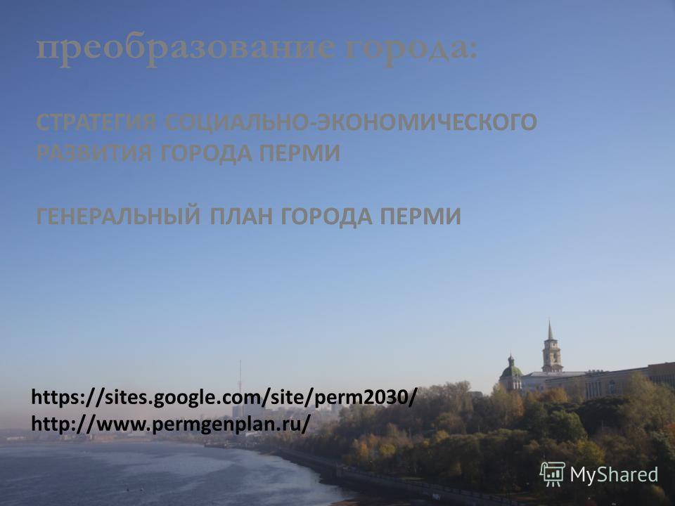 https://sites.google.com/site/perm2030/ http://www.permgenplan.ru/ преобразование города : СТРАТЕГИЯ СОЦИАЛЬНО-ЭКОНОМИЧЕСКОГО РАЗВИТИЯ ГОРОДА ПЕРМИ ГЕНЕРАЛЬНЫЙ ПЛАН ГОРОДА ПЕРМИ