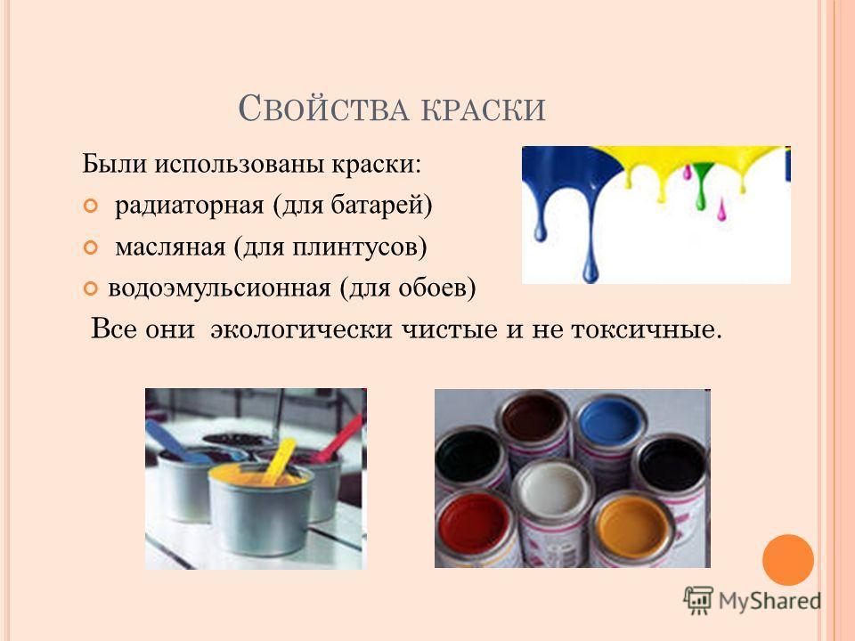 С ВОЙСТВА КРАСКИ Были использованы краски: радиаторная (для батарей) масляная (для плинтусов) водоэмульсионная (для обоев) Все они экологически чистые и не токсичные.