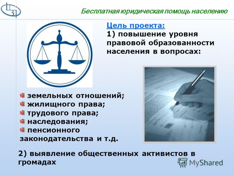 Бесплатная юридическая помощь населению Цель проекта: 1) повышение уровня правовой образованности населения в вопросах: земельных отношений; жилищного права; трудового права; наследования; пенсионного законодательства и т.д. 2) выявление общественных