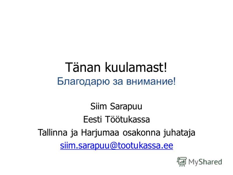 Tänan kuulamast! Благодарю за внимание! Siim Sarapuu Eesti Töötukassa Tallinna ja Harjumaa osakonna juhataja siim.sarapuu@tootukassa.ee