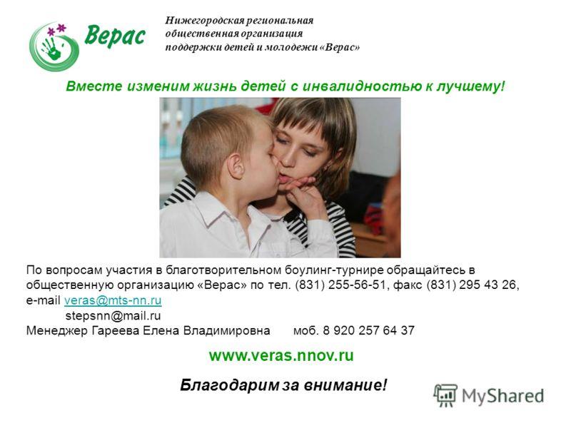Благодарим за внимание! Нижегородская региональная общественная организация поддержки детей и молодежи «Верас» По вопросам участия в благотворительном боулинг-турнире обращайтесь в общественную организацию «Верас» по тел. (831) 255-56-51, факс (831)