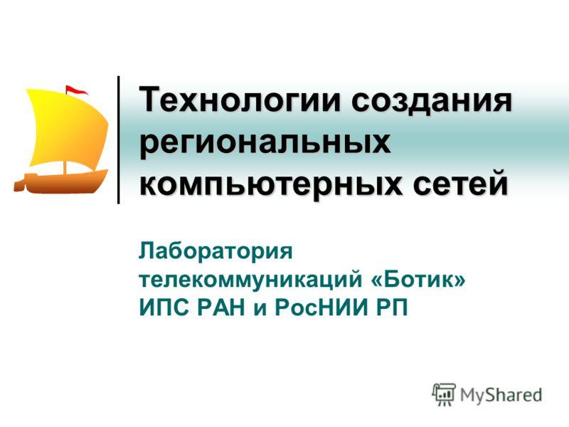 Технологии создания региональных компьютерных сетей Лаборатория телекоммуникаций «Ботик» ИПС РАН и РосНИИ РП
