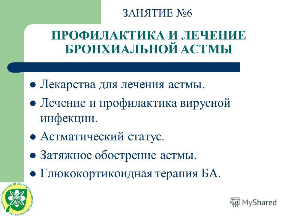 ПРОФИЛАКТИКА И ЛЕЧЕНИЕ БРОНХИАЛЬНОЙ АСТМЫ Лекарства для лечения астмы. Лечение и профилактика вирусной инфекции. Астматический статус. Затяжное обострение астмы. Глюкокортикоидная терапия БА. ЗАНЯТИЕ 6