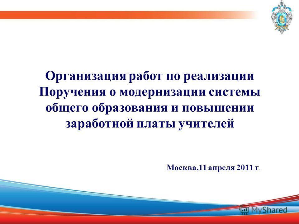 Организация работ по реализации Поручения о модернизации системы общего образования и повышении заработной платы учителей Москва,11 апреля 2011 г.