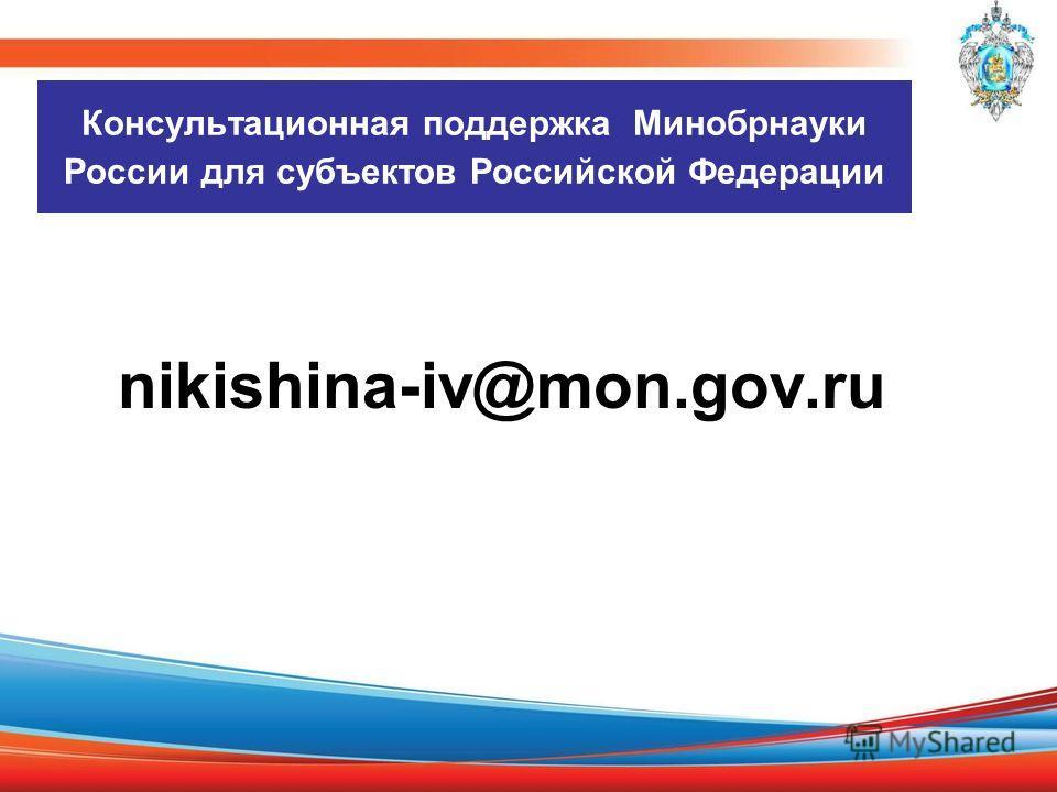 Консультационная поддержка Минобрнауки России для субъектов Российской Федерации nikishina-iv@mon.gov.ru