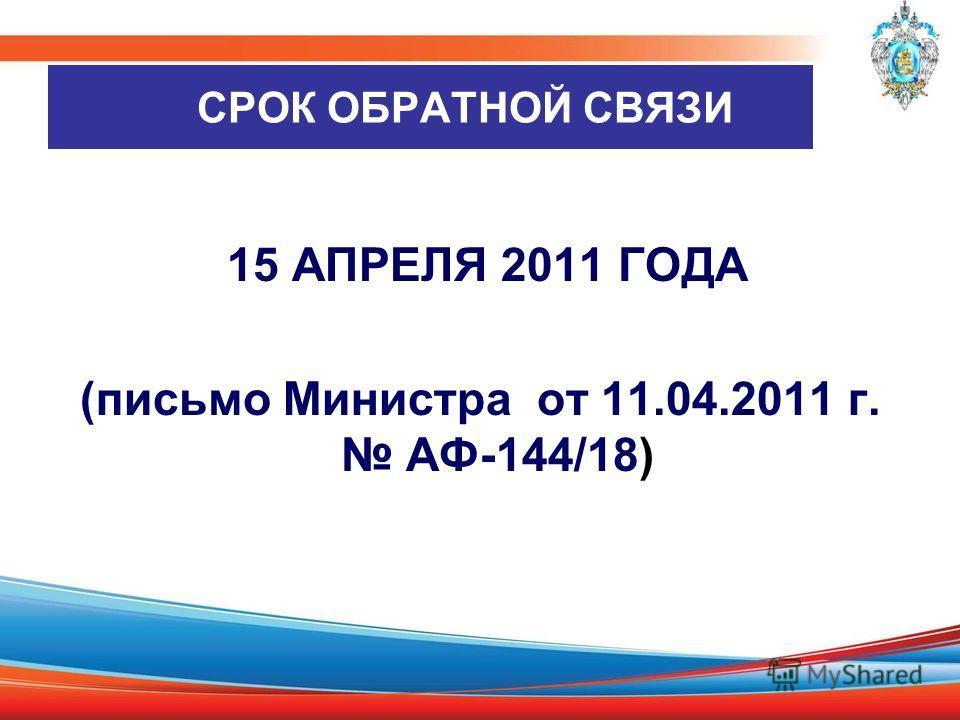 СРОК ОБРАТНОЙ СВЯЗИ 15 АПРЕЛЯ 2011 ГОДА (письмо Министра от 11.04.2011 г. АФ-144/18)