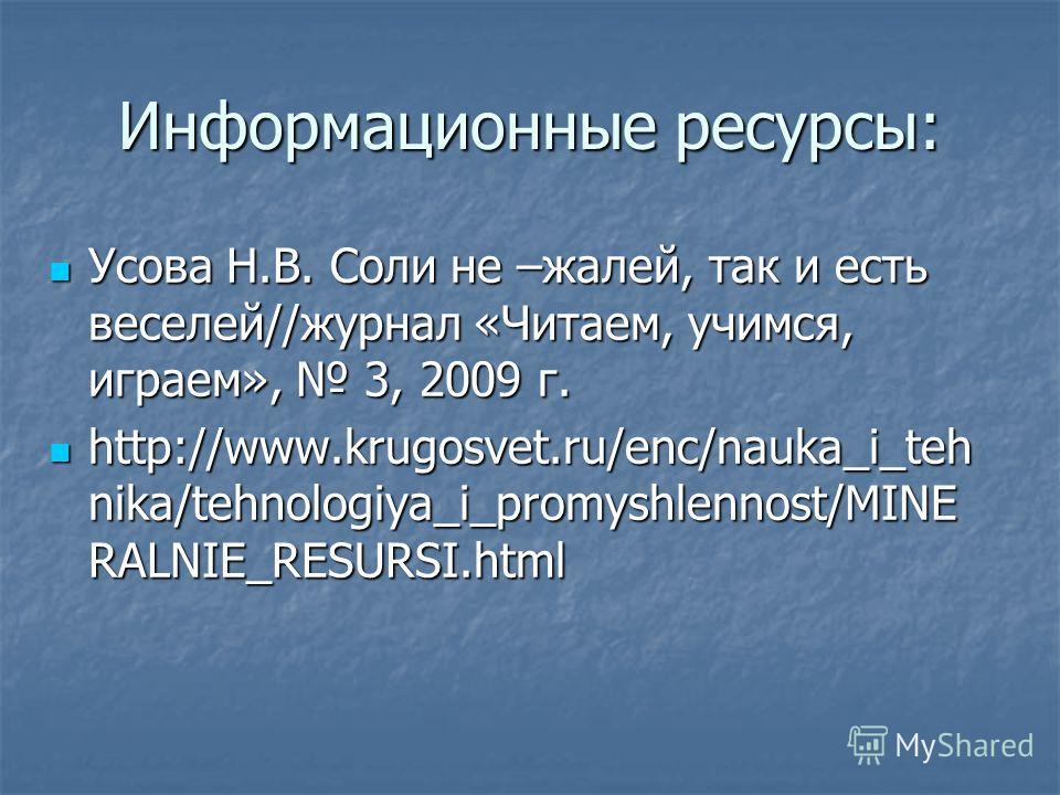 Информационные ресурсы: Усова Н.В. Соли не –жалей, так и есть веселей//журнал «Читаем, учимся, играем», 3, 2009 г. Усова Н.В. Соли не –жалей, так и есть веселей//журнал «Читаем, учимся, играем», 3, 2009 г. http://www.krugosvet.ru/enc/nauka_i_teh nika
