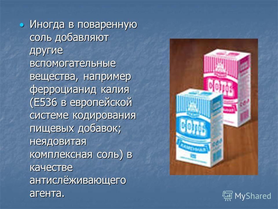Иногда в поваренную соль добавляют другие вспомогательные вещества, например ферроцианид калия (E536 в европейской системе кодирования пищевых добавок; неядовитая комплексная соль) в качестве антислёживающего агента. Иногда в поваренную соль добавляю