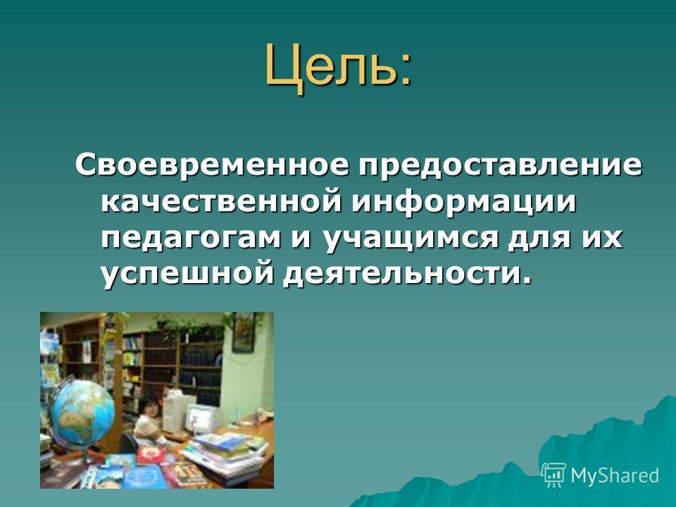 Цель: Своевременное предоставление качественной информации педагогам и учащимся для их успешной деятельности.