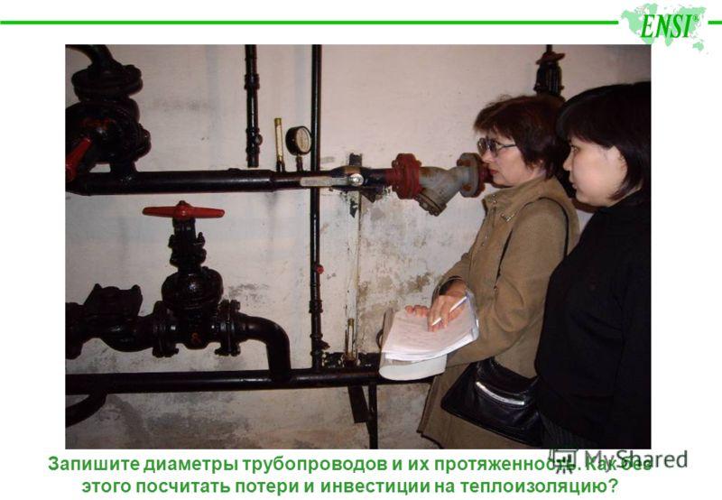 Запишите диаметры трубопроводов и их протяженность. Как без этого посчитать потери и инвестиции на теплоизоляцию?