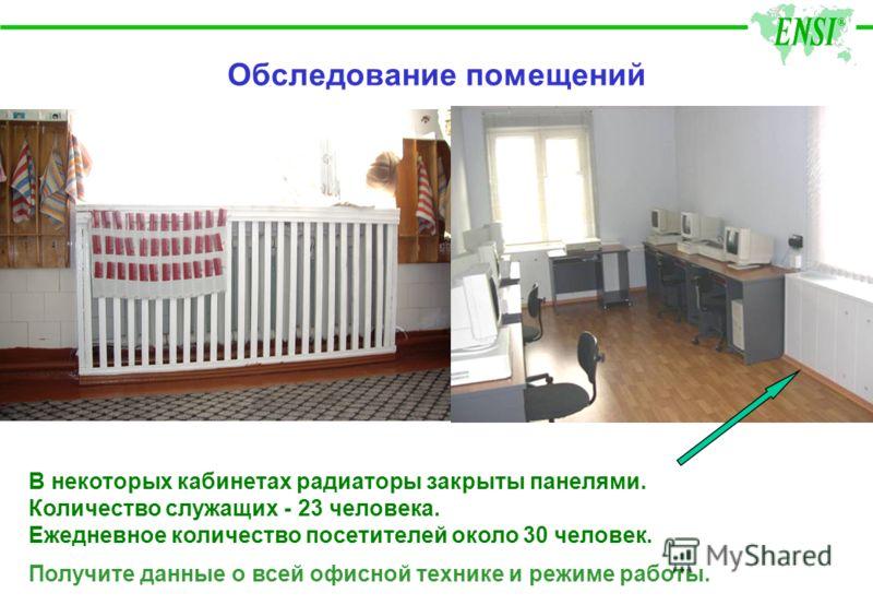Обследование помещений В некоторых кабинетах радиаторы закрыты панелями. Количество служащих - 23 человека. Ежедневное количество посетителей около 30 человек. Получите данные о всей офисной технике и режиме работы.
