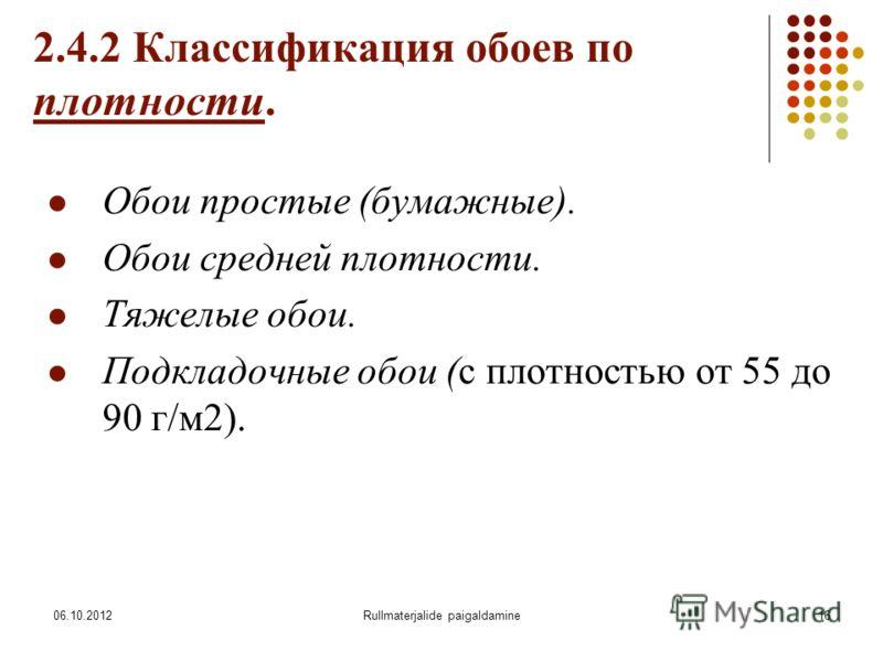 09.08.2012Rullmaterjalide paigaldamine16 2.4.2 Классификация обоев по плотности. Обои простые (бумажные). Обои средней плотности. Тяжелые обои. Подкладочные обои (с плотностью от 55 до 90 г/м2).