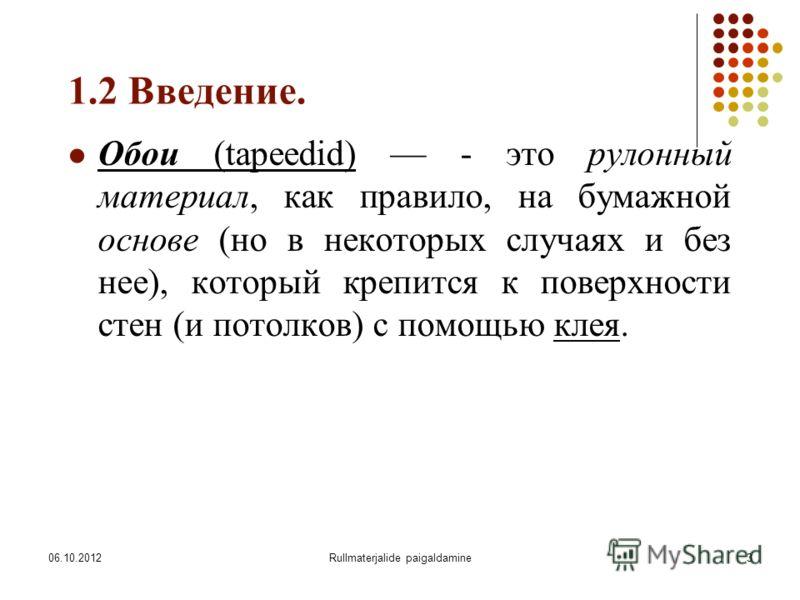 09.08.2012Rullmaterjalide paigaldamine3 1.2 Введение. Обои (tapeedid) - это рулонный материал, как правило, на бумажной основе (но в некоторых случаях и без нее), который крепится к поверхности стен (и потолков) с помощью клея.